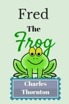 Fred the Frog ebook by Charles Thornton