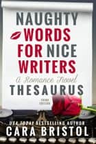 Naughty Words for Nice Writers - A Romance Novel Thesaurus ebook by Cara Bristol