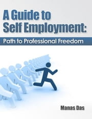 A Guide to Self Employment: Path to Professional Freedom ebook by Manas Das