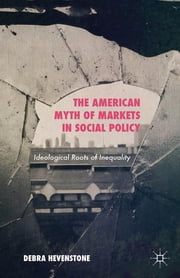 The American Myth of Markets in Social Policy - Ideological Roots of Inequality ebook by Debra Hevenstone