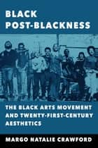 Black Post-Blackness - The Black Arts Movement and Twenty-First-Century Aesthetics ebook by Margo Natalie Crawford
