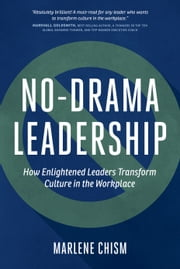 No Drama Leadership - How Enlightened Leaders Transform Culture in the Workplace ebook by Marlene Chism