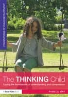 The Thinking Child - Laying the foundations of understanding and competence ebook by Pamela May