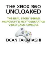 The Xbox 360 Uncloaked: The Real Story Behind Microsoft's Xbox 360 Video Game Console, 2nd edition ebook by Dean Takahashi
