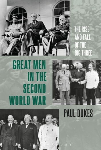 Great Men in the Second World War - The Rise and Fall of the Big Three ebook by Paul Dukes