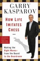 How Life Imitates Chess: Making the Right Moves, from the Board to the Boardroom ebook by Garry Kasparov