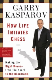 How Life Imitates Chess: Making the Right Moves, from the Board to the Boardroom - Making the Right Moves, from the Board to the Boardroom ebook by Garry Kasparov