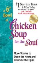A 6th Bowl of Chicken Soup for the Soul - More Stories to Open the Heart and Rekindle the Spirit ebook by Jack Canfield, Mark Victor Hansen