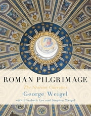 Roman Pilgrimage - The Station Churches ebook by George Weigel,Elizabeth Lev,Stephen Weigel