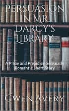Persuasion in Mr. Darcy's Library: A Pride and Prejudice Sensual Intimate ebook by Gwen Avery, A Lady