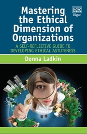 Mastering the Ethical Dimension of Organizations - A Self-Reflective Guide to Developing Ethical Astuteness ebook by Donna Ladkin
