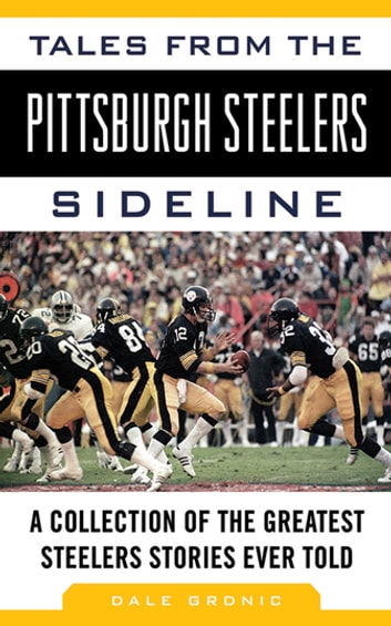 Tales from the Pittsburgh Steelers Sideline - A Collection of the Greatest Steelers Stories Ever Told ebook by Dale Grdnic