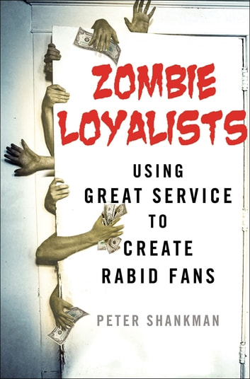 Zombie Loyalists - Using Great Service to Create Rabid Fans ebook by Peter Shankman