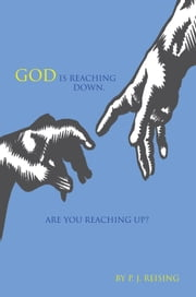 God Is Reaching Down. Are You Reaching Up? ebook by P. J. Reising
