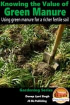 Knowing the Value of Green Manure: Using Green Manure for a Richer Fertile Soil ebook by Dueep Jyot Singh