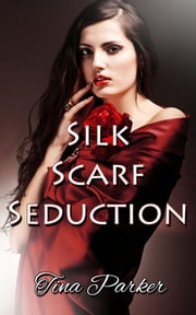 Silk Scarf Seduction ebook by Tina Parker
