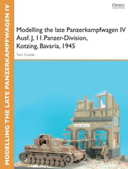 Modelling the late Panzerkampfwagen IV Ausf. J, II.Panzer-Division, Kotzing, Bavaria, 1945 ebook by Tom Cockle,Gary Edmundson