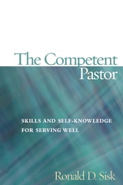 The Competent Pastor - Skills and Self-Knowledge for Serving Well ebook by Ronald  D. Sisk