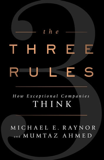 The Three Rules - How Exceptional Companies Think ebook by Michael Raynor,Mumtaz Ahmed