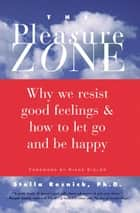 The Pleasure Zone: Why We Resist Good Feelings & How to Let Go and Be Happy ebook by Stella Resnick