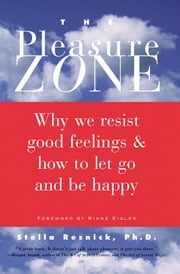 The Pleasure Zone: Why We Resist Good Feelings & How to Let Go and Be Happy - Why We Resist Good Feelings & How to Let Go and Be Happy ebook by Stella Resnick