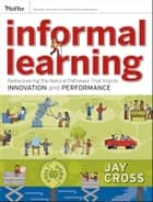 Informal Learning - Rediscovering the Natural Pathways That Inspire Innovation and Performance ebook by Jay Cross