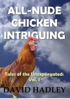 All Nude Chicken Intriguing - Tales of the Unexpurgated, #1 ebook by David Hadley
