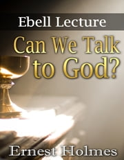 Can We Talk to God?: Ebell Lectures ebook by Ernest Holmes
