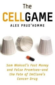 The Cell Game - Sam Waksal's Fast Money and False Promises--and the Fate of ImClone's Cancer Drug ebook by Alex Prud'homme