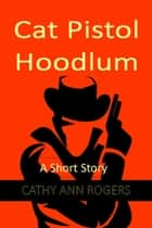 Cat Pistol Hoodlum - A Short Story ebook by Cathy Ann Rogers