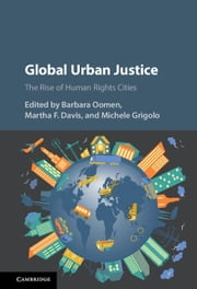 Global Urban Justice - The Rise of Human Rights Cities ebook by Barbara Oomen,Martha F. Davis,Michele Grigolo