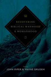 Recovering Biblical Manhood and Womanhood: A Response to Evangelical Feminism - A Response to Evangelical Feminism ebook by John Piper,Wayne Grudem,John Piper,Wayne Grudem,John Piper,John Piper,Wayne Grudem,Raymond C. Ortlund Jr.,James A. Borland,Thomas R. Schreiner,D. A. Carson,S. Lewis Johnson,George W. Knight III,Douglas J. Moo,John M. Frame,Vern Sheridan Poythress,Paige Patterson,William Weinrich,Gregg Johnson,George Alan Rekers,David Ayers,Donald A. Balasa,H. Wayne House,Dorothy Kelley Patterson,Weldon Hardenbrook,Dee Jepsen,Elisabeth Elliot