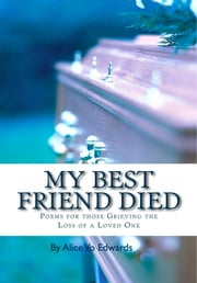 My Best Friend Died: Poems For Those Grieving The Loss Of A Loved One ebook by Alice Vo Edwards