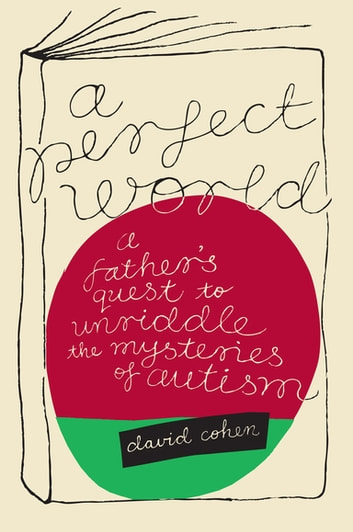 A Perfect World - A Father's Quest to Unravel the Mysteries of Autism ebook by David Cohen
