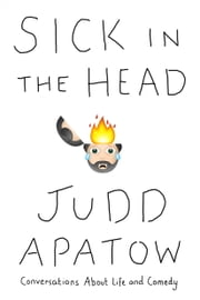Sick in the Head - Conversations About Life (and Comedy) ebook by Judd Apatow