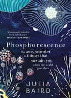 Phosphorescence - Winner of the Australian Book Industry BOOK OF THE YEAR AWARD 2021 - On awe, wonder & things that sustain you when the world goes dark ebook by Julia Baird