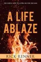 A Life Ablaze - Ten Simple Keys to Living on Fire for God ebook by Rick Renner