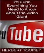YouTube - Everything You Need to Know About the Video Giant eBook by Herbert Toomey