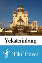 Yekaterinburg (Russia) Travel Guide - Tiki Travel ebook by Tiki Travel