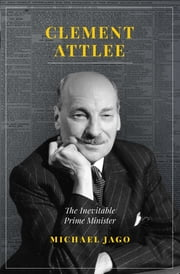 Clement Attlee - The Inevitable Prime Minister ebook by Michael Jago