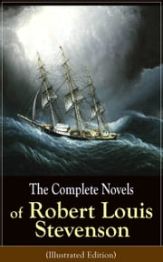 The Complete Novels of Robert Louis Stevenson (Illustrated Edition) - Treasure Island, The Strange Case of Dr. Jekyll and Mr. Hyde, Kidnapped, Catriona, The Black Arrow: A Tale of the Two Roses, The Master of Ballantrae, St Ives: Adventures of a French Prisoner in England… ebook by Robert Louis Stevenson
