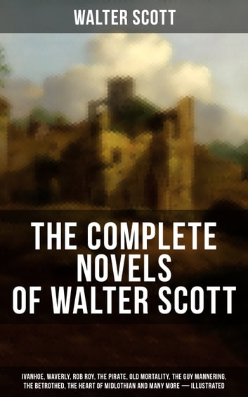 The Complete Novels of Walter Scott: Ivanhoe, Waverly, Rob Roy, The Pirate, Old Mortality, The Guy Mannering, The Betrothed, The Heart of Midlothian and many more (Illustrated) - The Talisman, Black Dwarf, The Monastery, The Abbot, Kenilworth, Peveril of the Peak, A Legend of Montrose, The Fortunes of Nigel, Tales from Benedictine Sources… ebook by Walter Scott