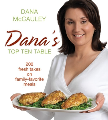 Dana's Top Ten Table - 200 Fresh Takes on Family-Favourite Meals ebook by Dana Mccauley