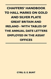 Chaffers' Handbook to Hall Marks on Gold and Silver Plate - Great Britain and Ireland - With Tables of the Annual Date Letters Employed in the Assay O ebook by Cyril Bunt