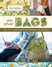 Sew What! Bags - 18 Pattern-Free Projects You Can Customize to Fit Your Needs eBook by Lexie Barnes