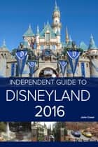 The Independent Guide to Disneyland 2016 (Travel Guide) ebook by Independent Guidebooks