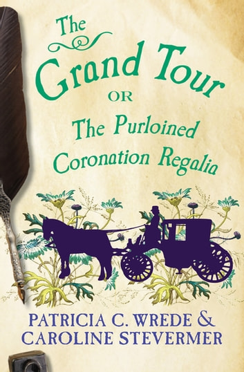 The Grand Tour - Or, The Purloined Coronation Regalia ebook by Patricia C. Wrede,Caroline Stevermer