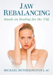 Jaw Rebalancing: Hands on Healing for the TMJ ebook by Michael Hetherington
