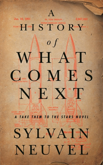 A History of What Comes Next - A Take Them to the Stars Novel ebook by Sylvain Neuvel