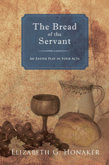 The Bread of the Servant - An Easter Play in Four Acts ebook by Elizabeth G. Honaker